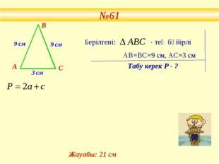№61 9 см 9 см 3 см А В С Берілгені: - тең бүйірлі АВ=ВС=9 см, АС=3 см Табу к