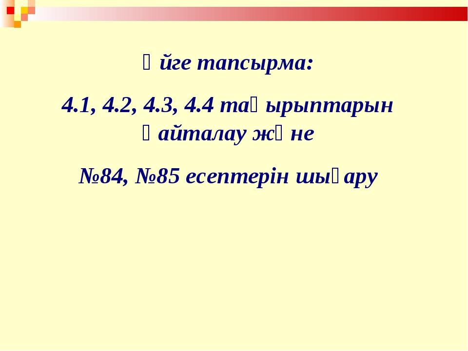 Үйге тапсырма: 4.1, 4.2, 4.3, 4.4 тақырыптарын қайталау және №84, №85 есептер...
