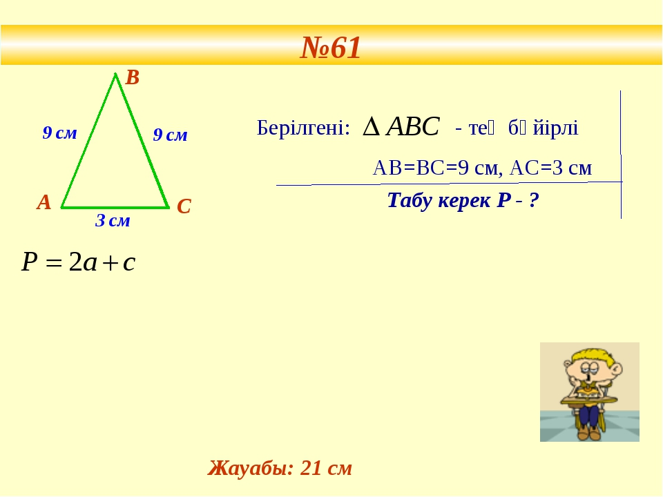 №61 9 см 9 см 3 см А В С Берілгені: - тең бүйірлі АВ=ВС=9 см, АС=3 см Табу к...