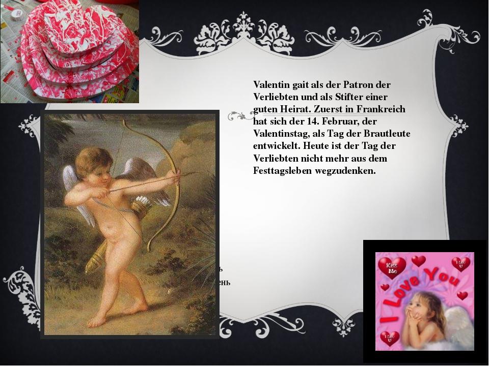 Valentin gait als der Patron der Verliebten und als Stifter einer guten Heira...
