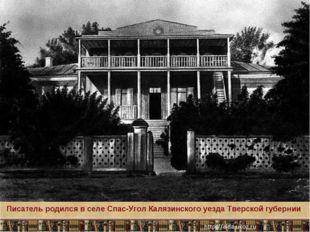 Писатель родился в селе Спас-Угол Калязинского уезда Тверской губернии * Круг