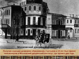 Московский дворянский институт Получив хорошее домашнее образование, Салтыков