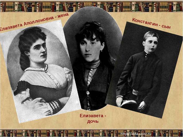 Елизавета Аполлоновна - жена Константин - сын Елизавета - дочь * Круглова И....