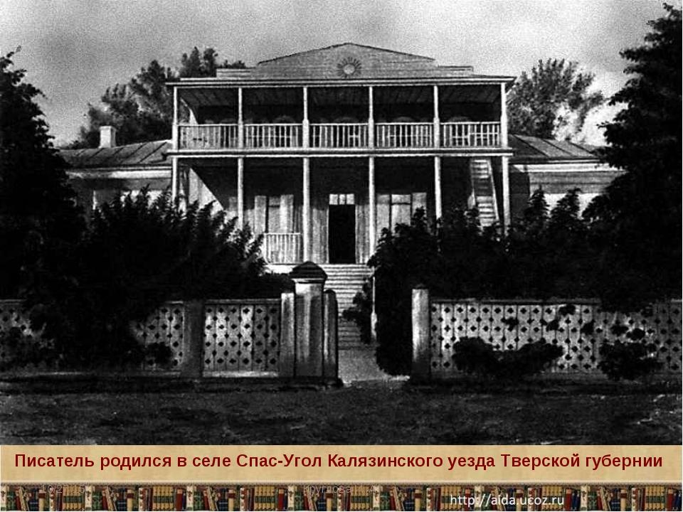 Писатель родился в селе Спас-Угол Калязинского уезда Тверской губернии * Круг...