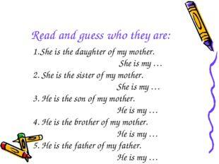 Read and guess who they are: She is the daughter of my mother. She is my … 2.