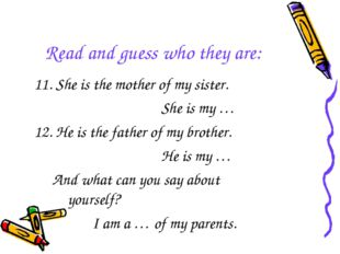 Read and guess who they are: 11. She is the mother of my sister. She is my …