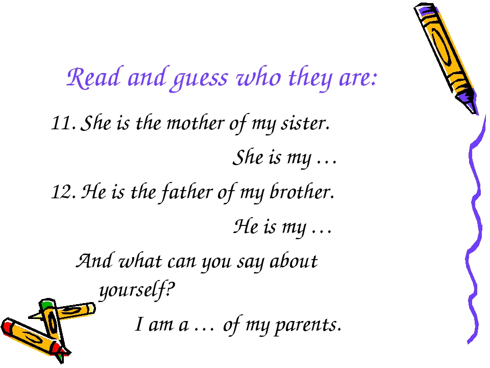 Read and guess who they are: 11. She is the mother of my sister. She is my …...
