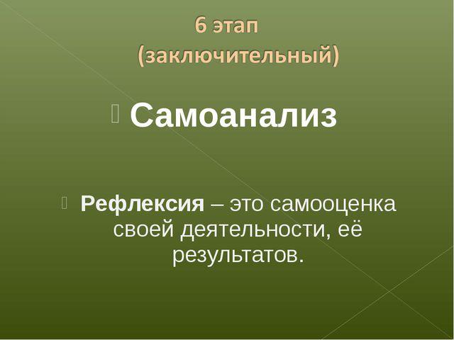 Самоанализ Рефлексия – это самооценка своей деятельности, её результатов.