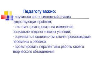 Педагогу важно: - научиться вести системный анализ существующих проблем; - с
