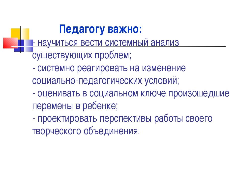 Педагогу важно: - научиться вести системный анализ существующих проблем; - с...