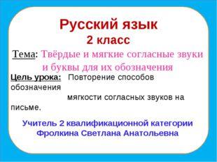 Русский язык 2 класс Тема: Твёрдые и мягкие согласные звуки и буквы для их об