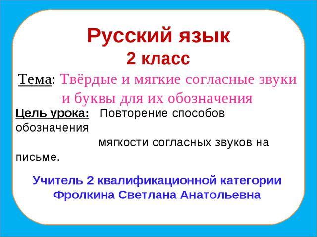 Русский язык 2 класс Тема: Твёрдые и мягкие согласные звуки и буквы для их об...