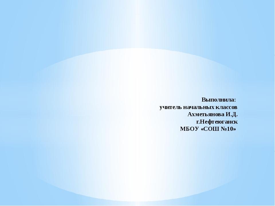 Выполнила: учитель начальных классов Ахметьянова И.Д. г.Нефтеюганск МБОУ «СО...