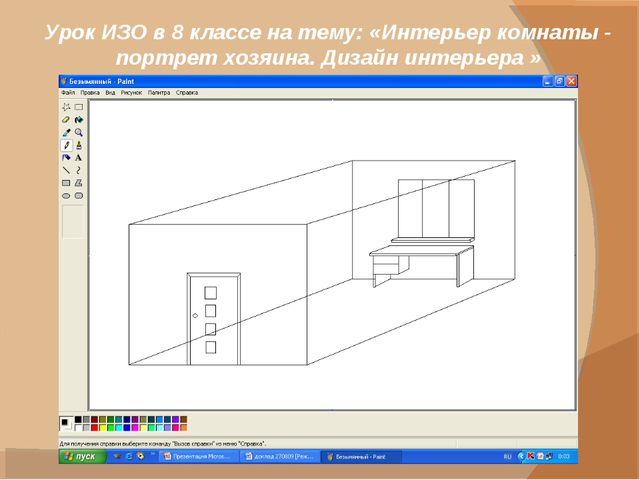 Урок ИЗО в 8 классе на тему: «Интерьер комнаты - портрет хозяина. Дизайн инте...