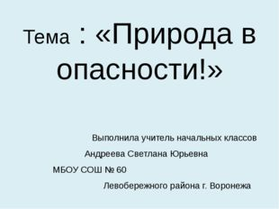 Тема : «Природа в опасности!» Выполнила учитель начальных классов  Андреева