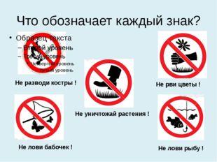 Что обозначает каждый знак? Не разводи костры ! Не рви цветы ! Не лови бабоче