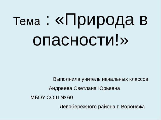 Тема : «Природа в опасности!» Выполнила учитель начальных классов  Андреева...