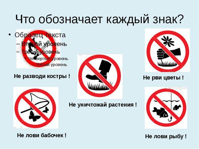Что обозначает каждый знак? Не разводи костры ! Не рви цветы ! Не лови бабоче...