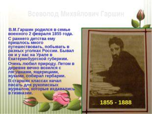 В.М.Гаршин родился в семье военного 2 февраля 1855 года. С раннего детства е