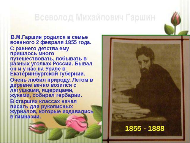 В.М.Гаршин родился в семье военного 2 февраля 1855 года. С раннего детства е...