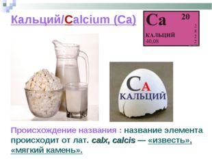 Кальций/Calcium (Ca) Происхождение названия : название элемента происходит от