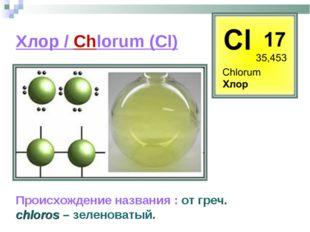 Хлор / Chlorum (Cl) Происхождение названия : от греч. сhloros – зеленоватый.