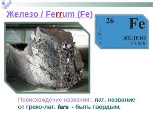 Железо / Ferrum (Fe) Происхождение названия : лат. название от греко-лат. far