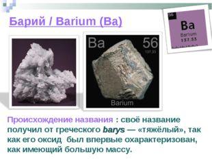 Барий / Barium (Ba) Происхождение названия : своё название получил от греческ