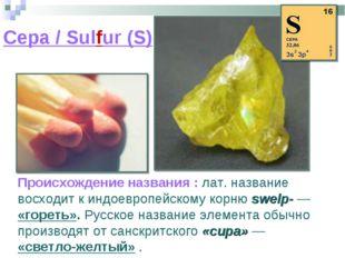 Сера / Sulfur (S) Происхождение названия : лат. название восходит к индоевроп