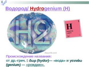 Водород/ Hydrogenium (H) Происхождение названия: отдр.-греч.ὕδωρ (hydor)— «
