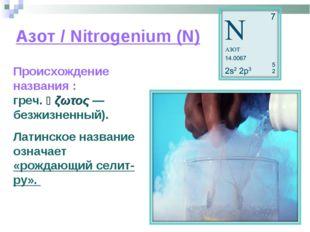 Азот / Nitrogenium (N) Происхождение названия : азо́т (от греч. ἀζωτος — безж