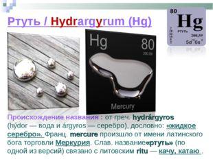 Ртуть / Hydrargyrum (Hg) Происхождение названия : от греч. hydrárgyros (hýdor