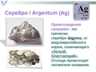 Серебро / Argentum (Ag) Происхождение названия : по-гречески сереброárgyros,
