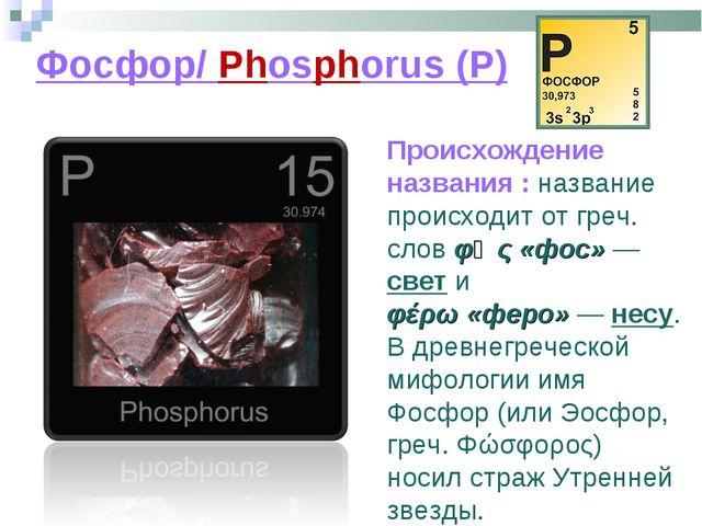 Фосфор/ Phosphorus (P) Происхождение названия : название происходит от греч....