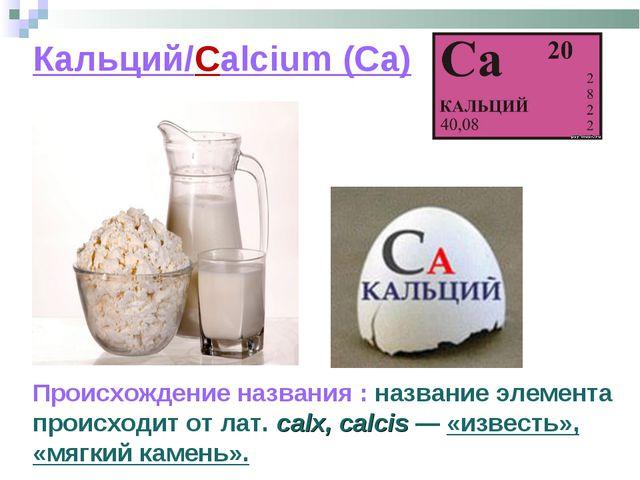 Кальций/Calcium (Ca) Происхождение названия : название элемента происходит от...