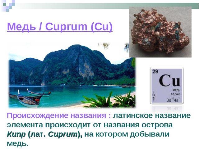 Медь / Cuprum (Cu) Происхождение названия : латинское название элемента проис...