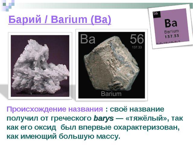 Барий / Barium (Ba) Происхождение названия : своё название получил от греческ...