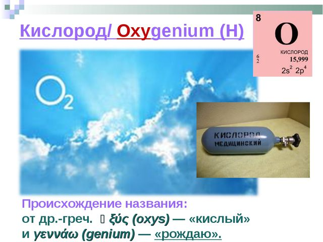 Кислород/ Oxygenium (H) Происхождение названия: отдр.-греч. ὀξύς(oxys) — «...