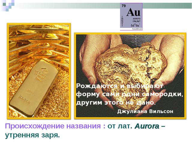 Зо́лото / Aurum (Au) Происхождение названия : от лат. Aurora – утренняя заря.