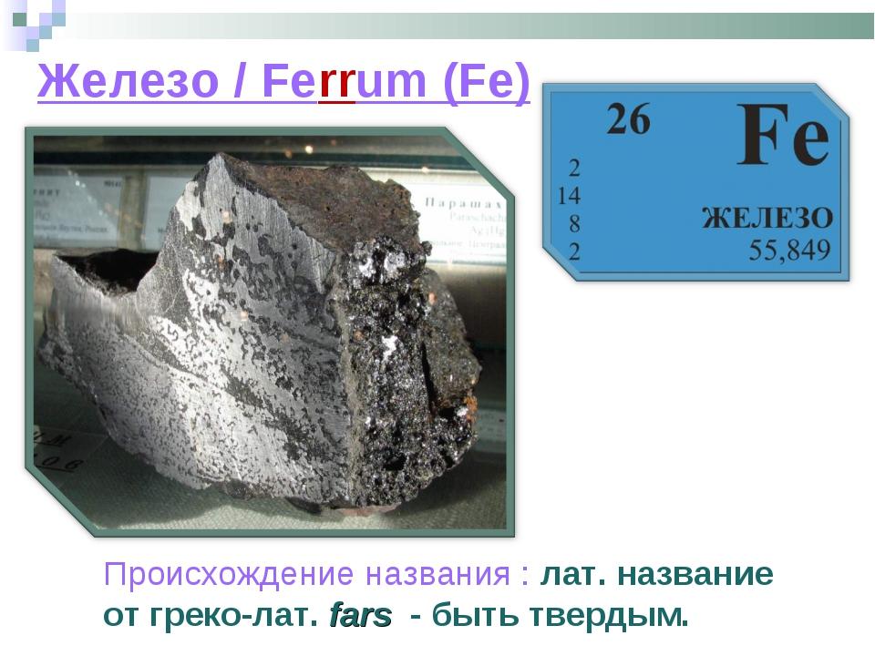Железо / Ferrum (Fe) Происхождение названия : лат. название от греко-лат. far...