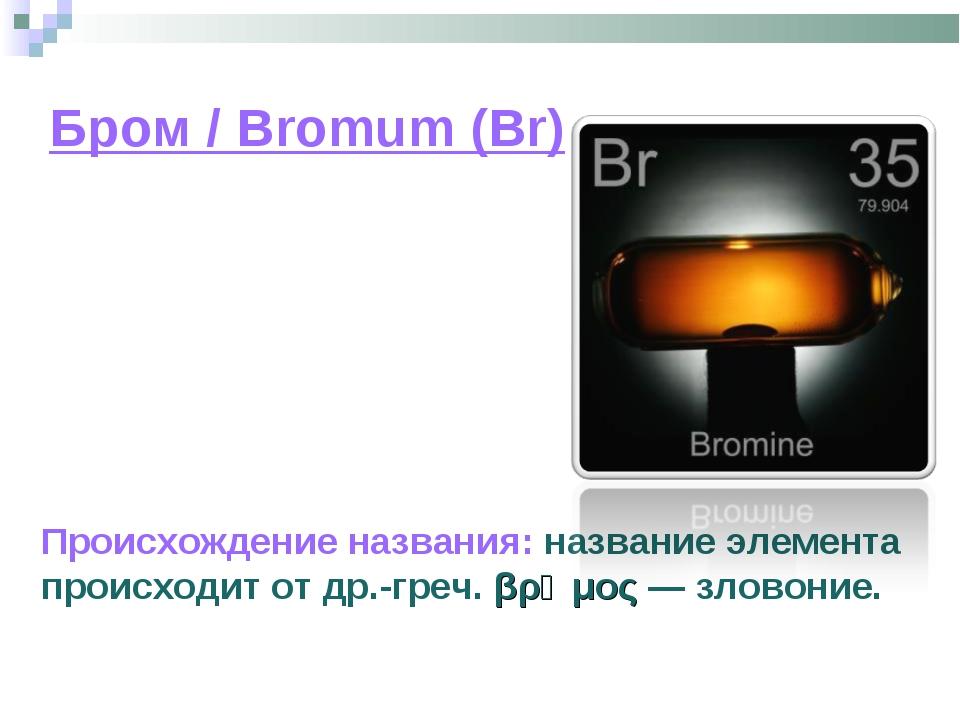 Бром / Bromum (Br) Происхождение названия: название элемента происходит от др...