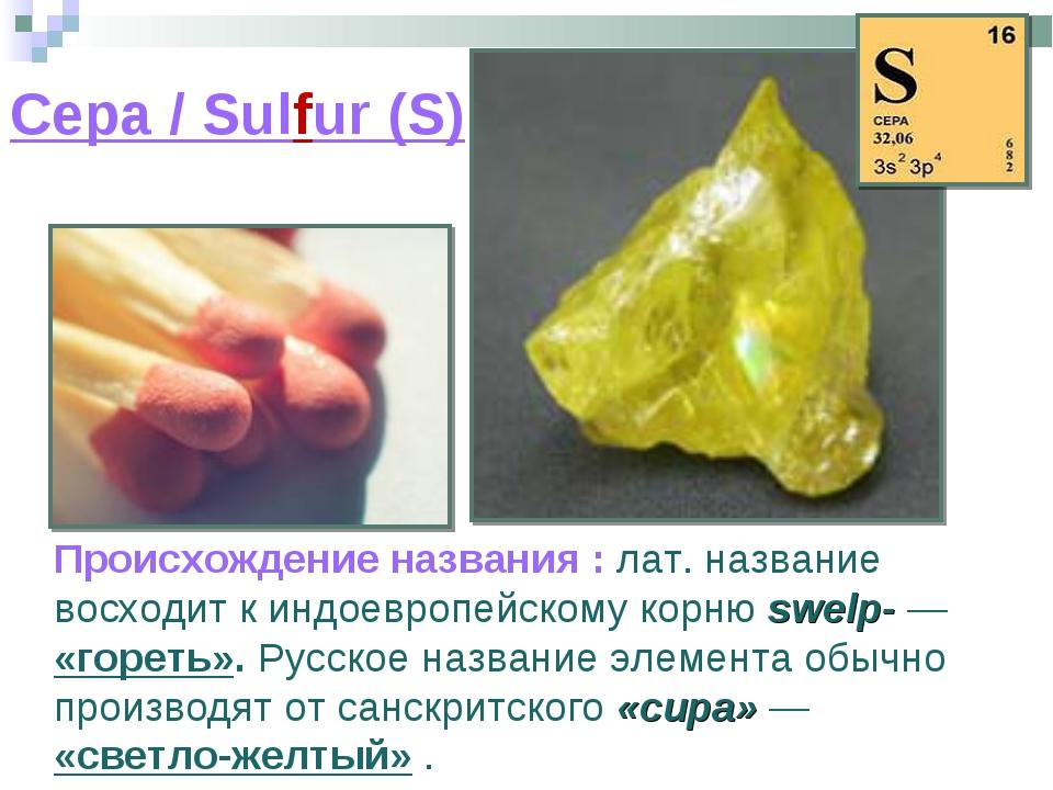 Сера / Sulfur (S) Происхождение названия : лат. название восходит к индоевроп...