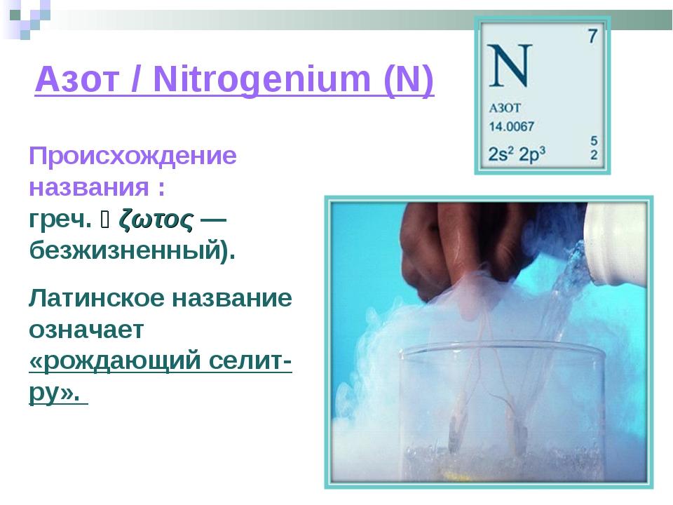 Азот / Nitrogenium (N) Происхождение названия : азо́т (от греч. ἀζωτος — безж...