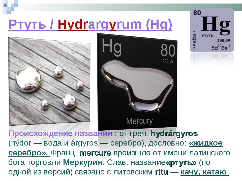 Ртуть / Hydrargyrum (Hg) Происхождение названия : от греч. hydrárgyros (hýdor...