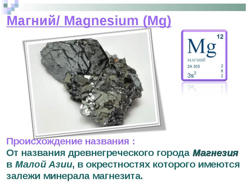 Магний/ Magnesium (Mg) Происхождение названия : От названия древнегреческого...