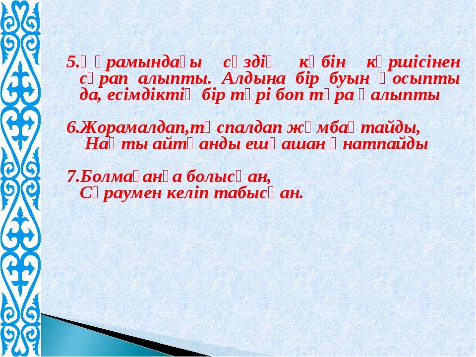 5.Құрамындағы сөздің көбін көршісінен сұрап алыпты. Алдына бір буын қосыпты д...