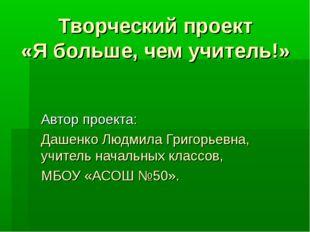 Творческий проект «Я больше, чем учитель!» Автор проекта: Дашенко Людмила Гри