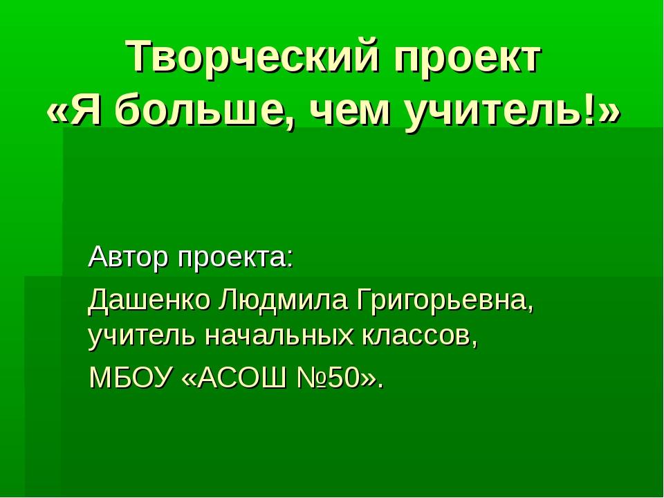 Творческий проект «Я больше, чем учитель!» Автор проекта: Дашенко Людмила Гри...