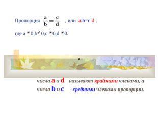 Пропорция , или а:b=c:d , где a 0,b 0,c 0,d 0. числа a и d называют крайними
