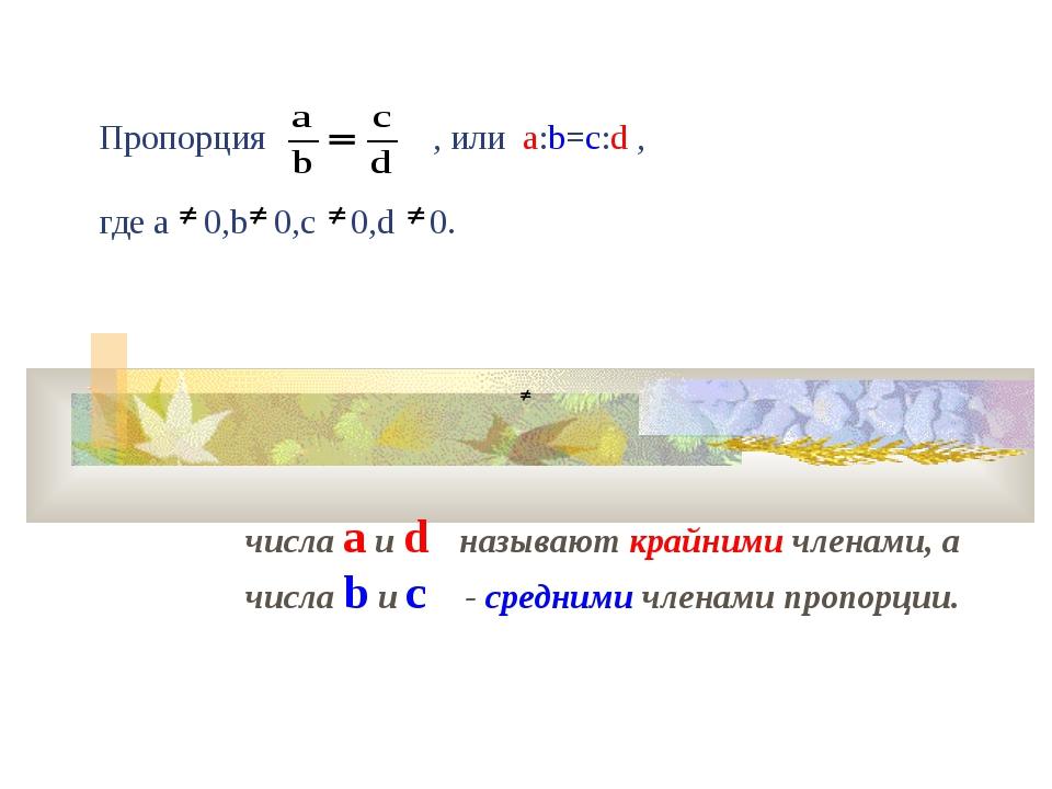 Пропорция , или а:b=c:d , где a 0,b 0,c 0,d 0. числа a и d называют крайними...